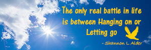 Quote from Shannon L Alder - The only real battle in life is between Hanging on and Letting go.
