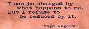Maya Angelou Quote -I can be changed by what happens to me. But I refuse to be reduced by it.